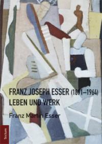 Franz Martin Esser: Franz Joseph Esser (1891-1964). Leben und Werk, Tectum Verlag, Marburg 2012